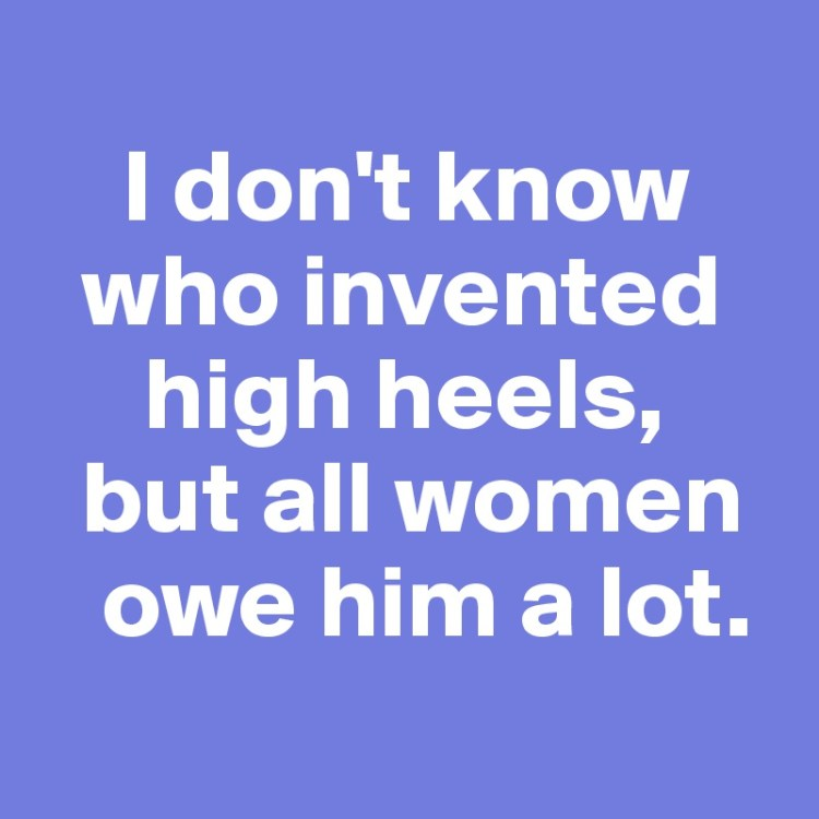 Women Quotes I Don't Know Who Invented High Heels, But All Women Owe Him A Lot