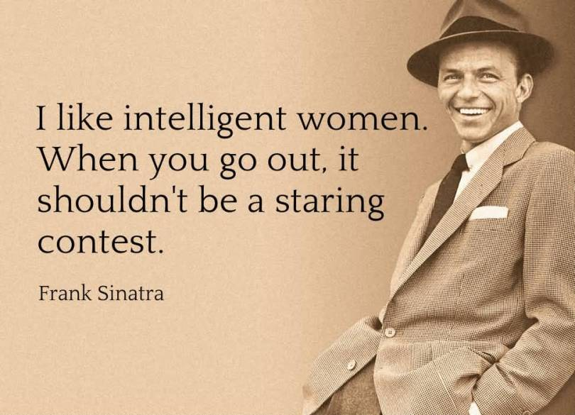 Women Quotes I Like Intelligent Women. When You Go Out, It Shouldn't Be A Staring Contest Frank Sinatra