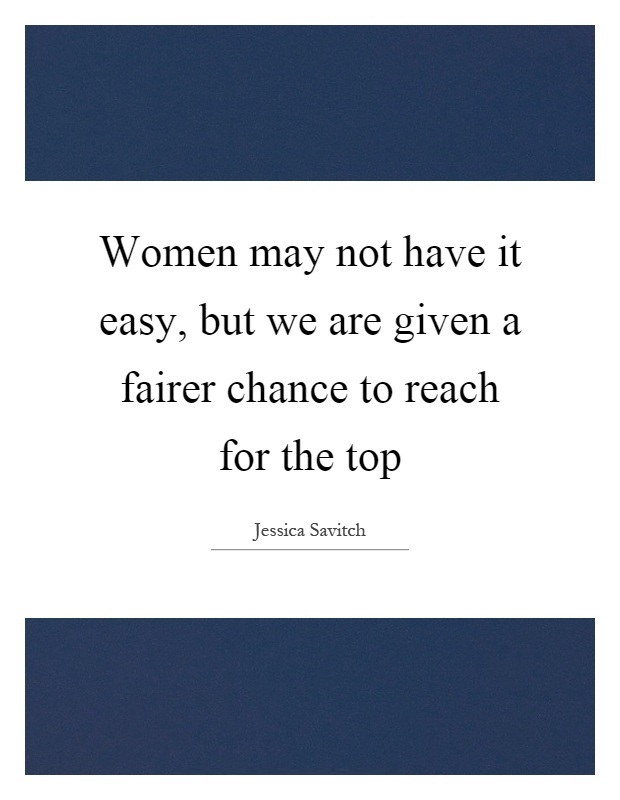 Women Quotes Women May Not Have It Easy, But We Are Give A Fairer Chance To Reach For The Top Jessica Savitch