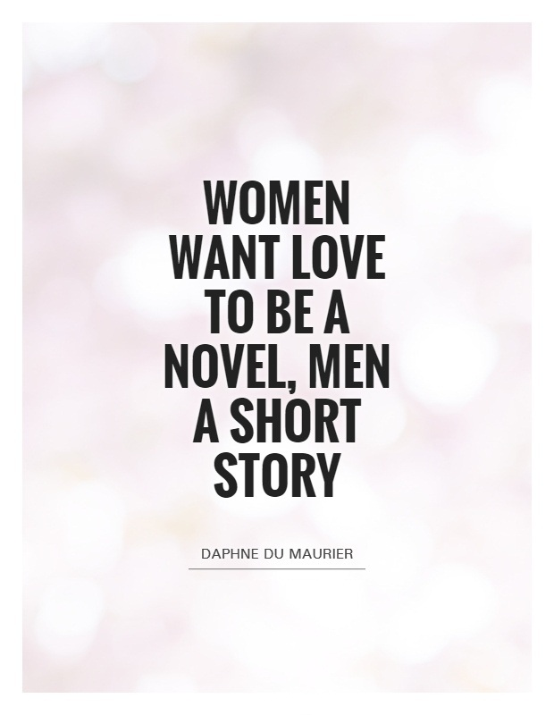 Women Quotes Women Want Love To Be A Novel Men A Short Story Daphne Du Maurier