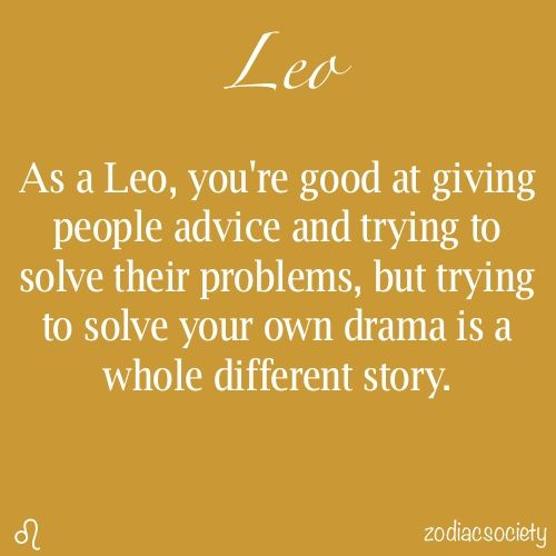Zodiac Sayings as a leo you're good at giving people advice and trying to solve their problems but