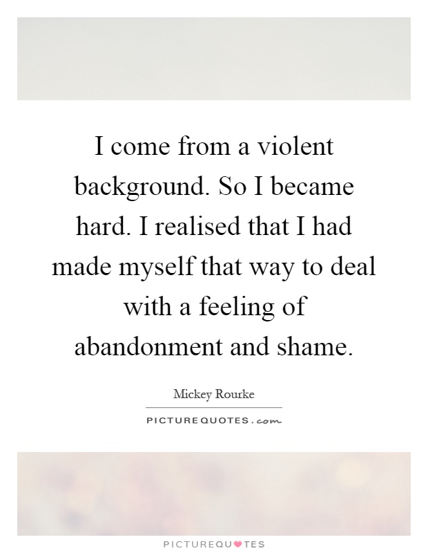 abandonment sayings i come from a violent background so i became hard