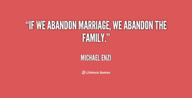 abandonment sayings if we abandon marriage we abandon the family