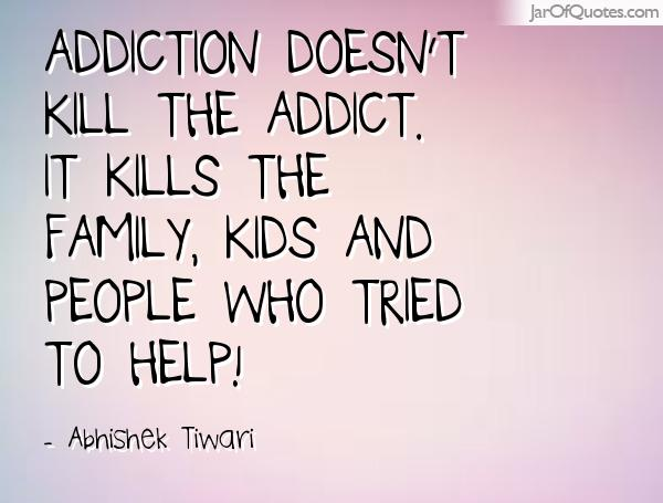 addiction Quotes addiction doesn't kill the addict it kills