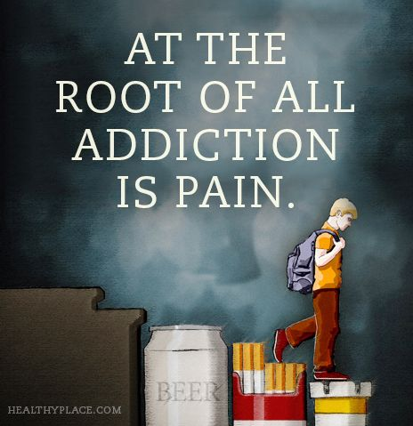addiction Quotes at the root of all addiction is pain