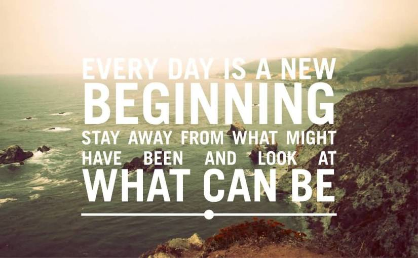 day sayings Every day is a new beginning. Treat it that way. Stay away from what might have been and look at