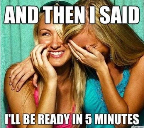 And then i said i'll be ready in 5 minutes Girls Meme