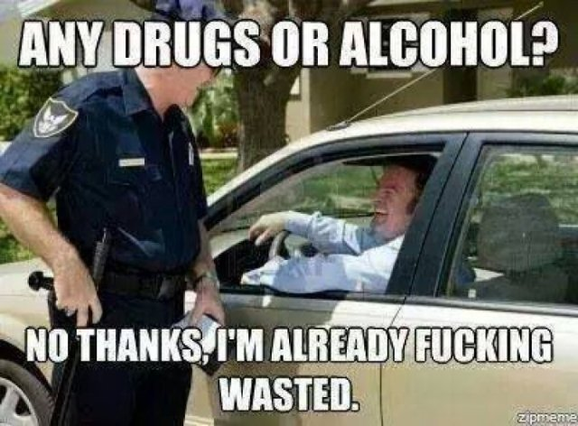 Any drugs or alcohol no thanks im already fucking wasted Drugs Meme