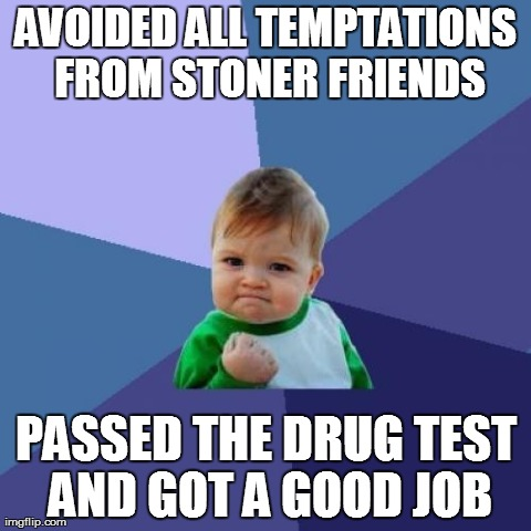 Avoided all temptations from stoner friends passed the drug test and got Drugs Meme