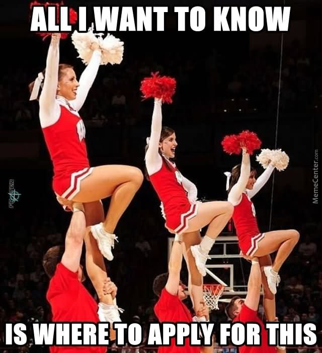 Cheerleading Meme all i want to know is where to apply for this