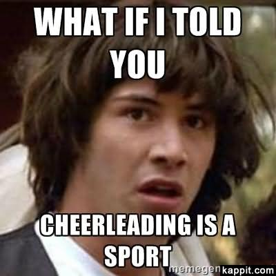 Cheerleading Meme what if i told you cheerleading is a sport