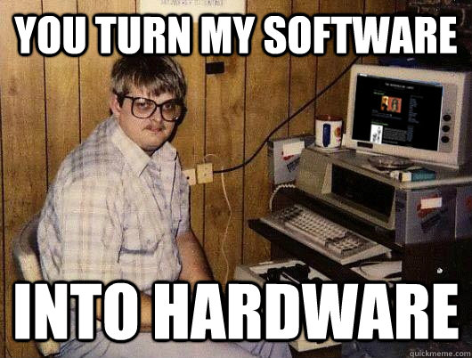 Computer Memes You turn my software into hardware