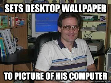 Computer Memes sets desktop wallpaper to picture of his computer