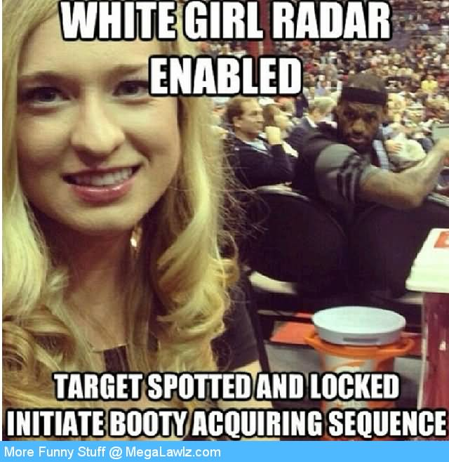 Cool Meme White girl radar enabled target spotted and locked initiate booty