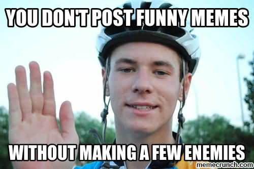 Cool Meme You don't post funny memes without making a few enemies