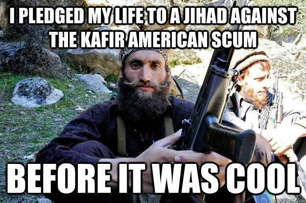 Cool Memes I pledged my life to a jihad against the kafir American scum
