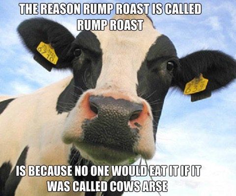Cow Meme The reason rump roast is called rump roast is because no one