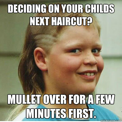 Deciding on your childs next haircut mullet over for a few Mullet Memes