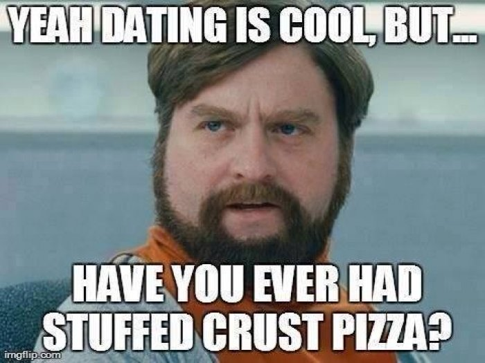 Dating Meme yeah dating is cool but have you