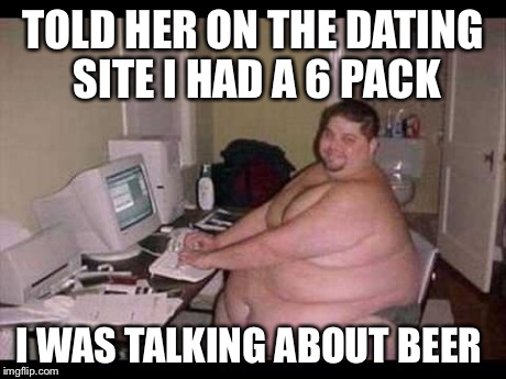 Dating Memes told her on the dating site i had a 6 pack