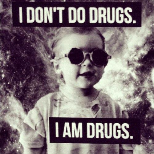 Drugs Meme I don't do drugs i am drugs