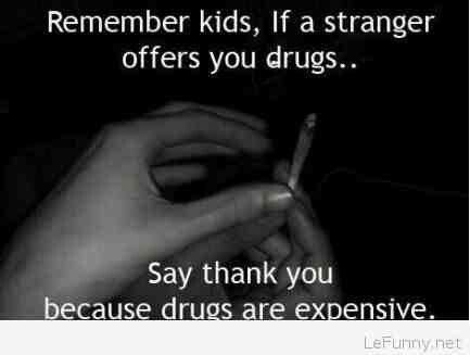 Drugs Meme Remember kids if a stranger offers