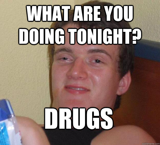 Drugs Meme What are you doing tonight drugs
