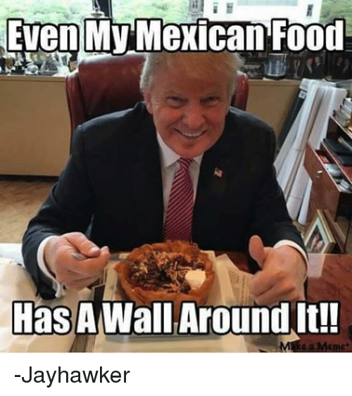 Funny Birthday Meme Mexican : Even my mexican food has a wall around meme picsmine