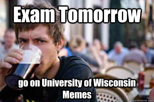 Exam Meme Exam tomorrow go on university of wisconsin memes