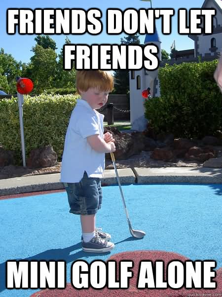 Friends don't let friens mini Golf Meme