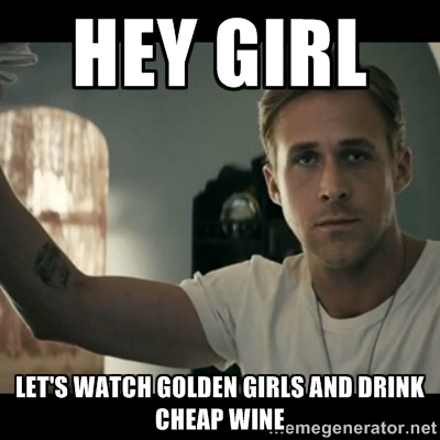 Girls Memes Hey girl lets watch golden girls