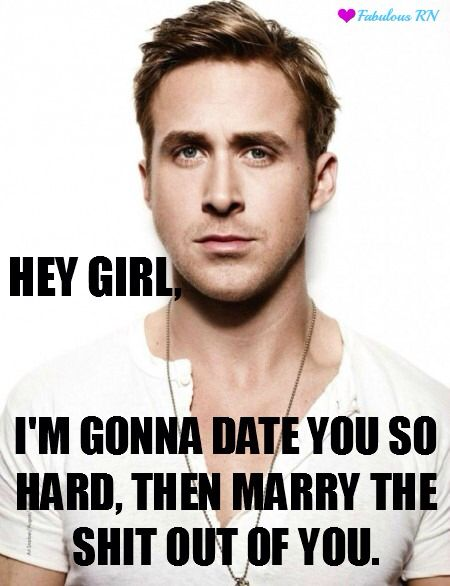 Hey girl I'm gonna date you so hard Dating Memes