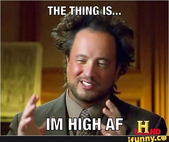 High Meme The thing is im high af