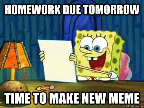 Homework Meme Homework due tomorrow time to make new meme