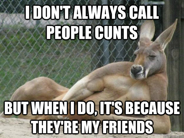 I don't always call people cunts but when Kangaroo Meme