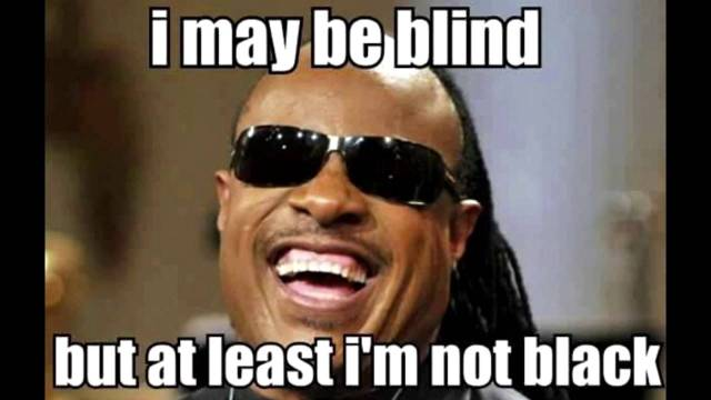I may be blind but at least I'm not black Cool Memes
