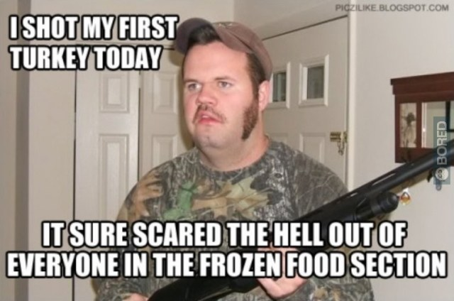 I shot my first turkey today it sure scared the hell out of Hunting Meme