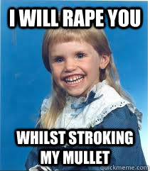 I will rape you whilst stroking my mullet Mullet Meme