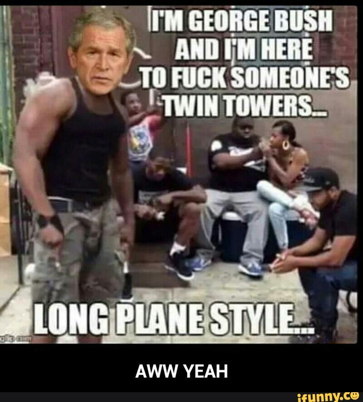 Im george bush and im here to fuck George Bush Meme