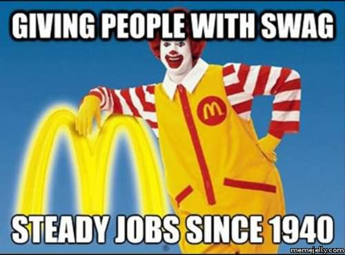 Mcdonalds Meme Giving people with swag steady jobs