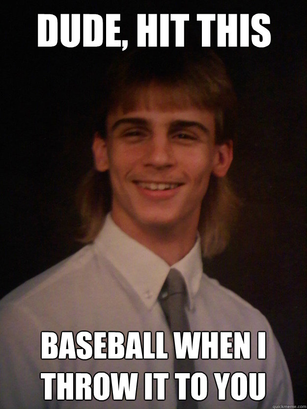 Mullet Memes Dude hit this baseball when i throw it