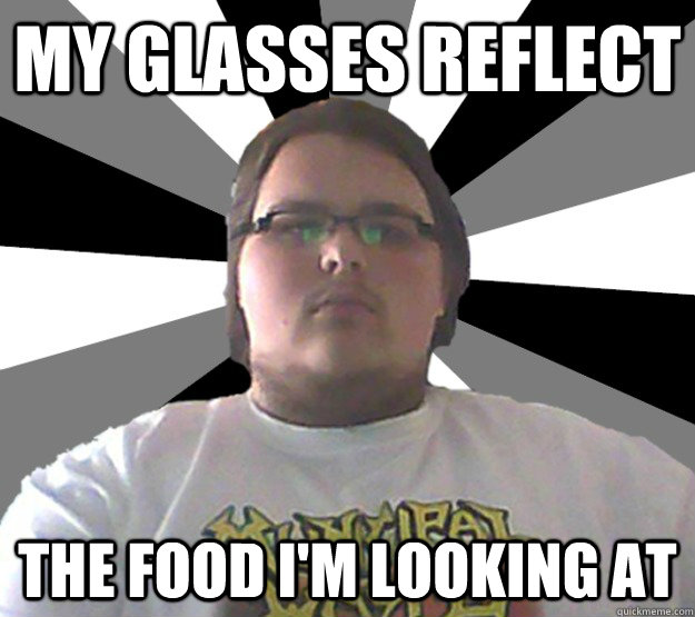 My glasses reflect the food im looking at Glasses Memes