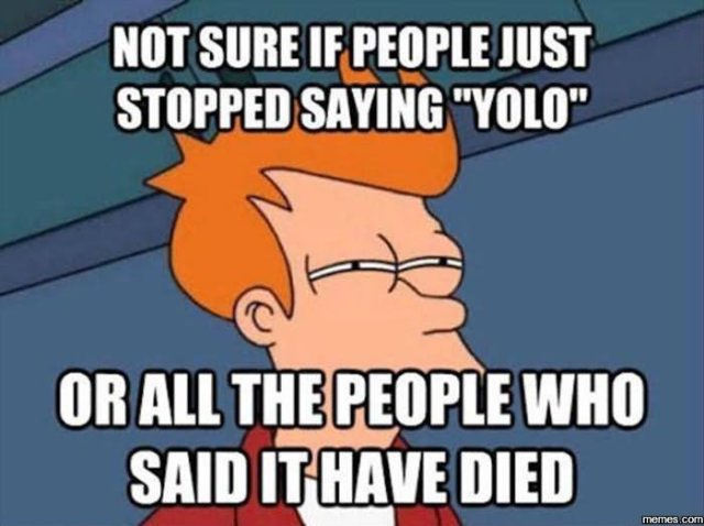 Not sure if people just stopped saying yolo or all Laugh Meme
