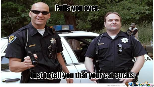 Pulls you over just to tell you that your car sucks Cops Meme
