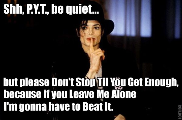 Shh pyt be quiet but please don't stop til you get enough because Michael Jackson Meme