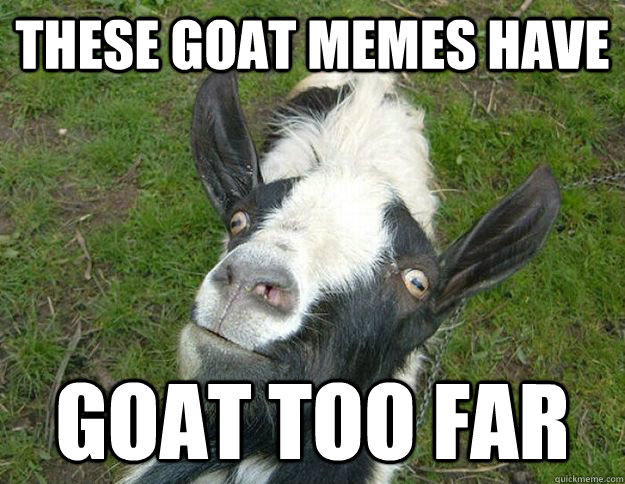These goat memes have goat too far Goat Meme