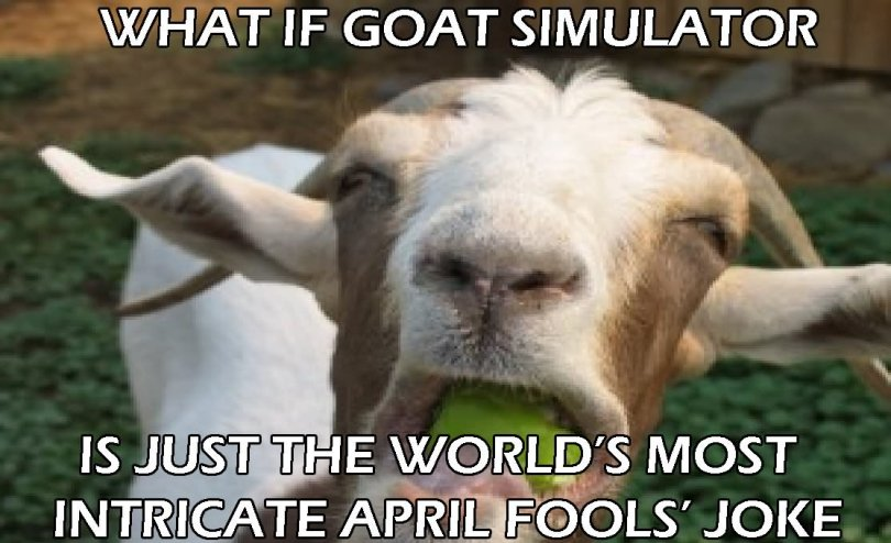 What if goat simulator is just the world's most intricate april Goat Memes