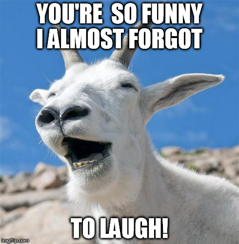 You're so funny i almost forgot to laugh Goat Meme