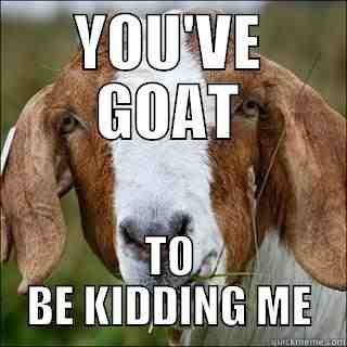 You've goat to be kidding me Goat Memes