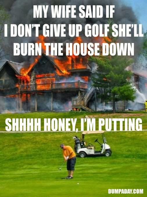 my wife said if i don't give up golf she'll burn Golf Meme